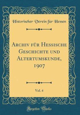 Archiv für Hessische Geschichte und Altertumskunde, 1907, Vol. 4 (Classic Reprint)
