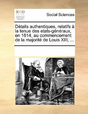 Details Authentiques, Relatifs a la Tenue Des Etats-Generaux, En 1614, Au Commencement de La Majorite de Louis XIII.