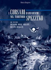 I corsari barbareschi nel territorio spezzino (sec. XVI-XVII). Incursioni, difese, schiavitù, riscatti, rinnegati