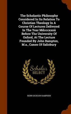 The Scholastic Philosophy Considered in Its Relation to Christian Theology in a Course of Lectures Delivered in the Year MDCCCXXXII Before the ... by John Bampton, M.A., Canon of Salisbury