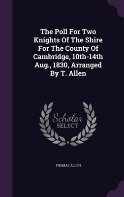 The Poll for Two Knights of the Shire for the County of Cambridge, 10th-14th Aug, 1830, Arranged by T. Allen