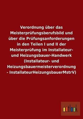 Verordnung über das Meisterprüfungsberufsbild und über die Prüfungsanforderungen in den Teilen I und II der Meisterprüfung im Installateur- und ... - InstallateurHeizungsbauerMstrV)