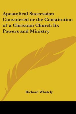 Apostolical Succession Considered Or The Constitution Of A Christian Church Its Powers And Ministry