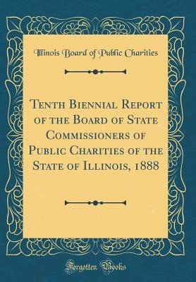 Tenth Biennial Report of the Board of State Commissioners of Public Charities of the State of Illinois, 1888 (Classic Reprint)