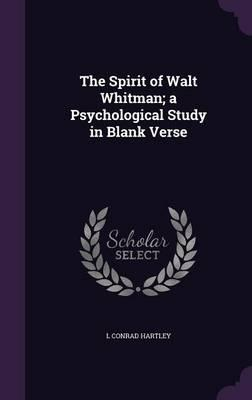 The Spirit of Walt Whitman; A Psychological Study in Blank Verse