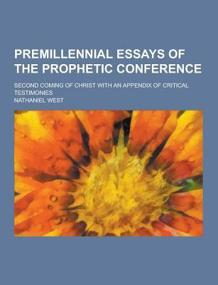 Premillennial Essays of the Prophetic Conference; Second Coming of Christ with an Appendix of Critical Testimonies