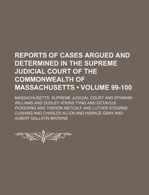 Reports of Cases Argued and Determined in the Supreme Judicial Court of the Commonwealth of Massachusetts (Volume 99-100)