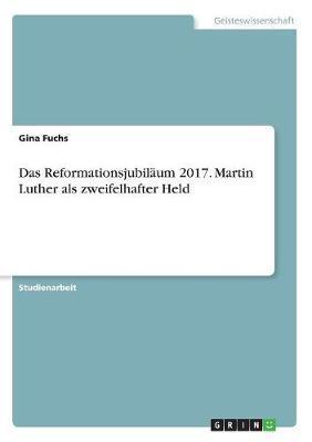 Das Reformationsjubiläum 2017. Martin Luther als zweifelhafter Held