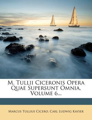 M. Tullii Ciceronis Opera Quae Supersunt Omnia, Volume 6...