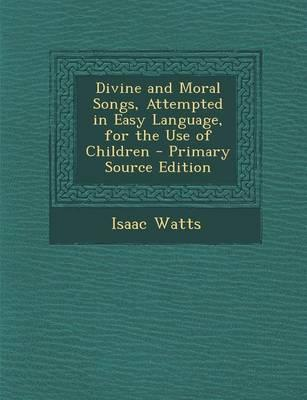 Divine and Moral Songs, Attempted in Easy Language, for the Use of Children