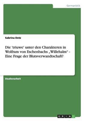 """Die 'triuwe' unter den Charakteren in Wolfram von Eschenbachs """"Willehalm"""" -  Eine Frage der Blutsverwandtschaft?"""