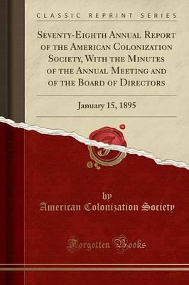 Seventy-Eighth Annual Report of the American Colonization Society, With the Minutes of the Annual Meeting and of the Board of Directors