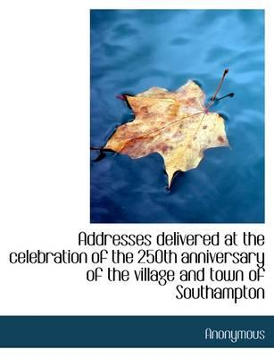 Addresses Delivered at the Celebration of the 250th Anniversary of the Village and Town of Southampt