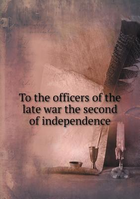 To the Officers of the Late War the Second of Independence