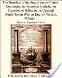 The Homilies of the Anglo-Saxon Church: Containing the Sermones Catholici or Homilies of Ælfric in the Original Anglo-Saxon With an English Version, Volume I.