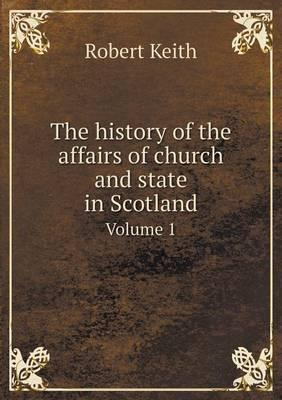 The History of the Affairs of Church and State in Scotland Volume 1