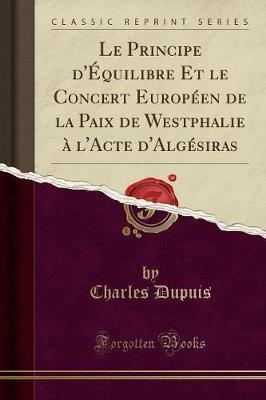 Le Principe d'Équilibre Et le Concert Européen de la Paix de Westphalie à l'Acte d'Algésiras (Classic Reprint)