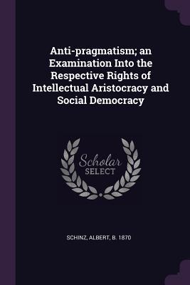Anti-Pragmatism; An Examination Into the Respective Rights of Intellectual Aristocracy and Social Democracy