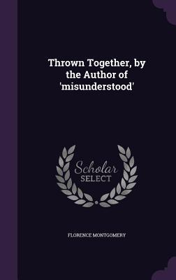 Thrown Together, by the Author of 'Misunderstood'