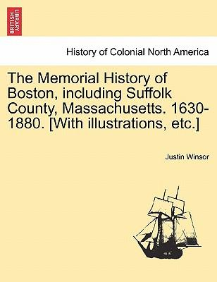 The Memorial History of Boston, Including Suffolk County, Massachusetts. 1630-1880. [With Illustrations, Etc.]