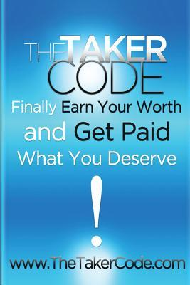 The Taker Code, Finally Earn Your Worth and Get Paid What You Deserve!