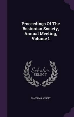 Proceedings of the Bostonian Society, Annual Meeting, Volume 1