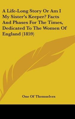 A Life-Long Story or Am I My Sister's Keeper? Facts and Phases for the Times, Dedicated to the Women of England (1859)
