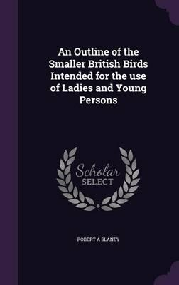 An Outline of the Smaller British Birds Intended for the Use of Ladies and Young Persons