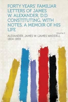 Forty Years' Familiar Letters of James W. Alexander, D.D. Constituting, with Notes, a Memoir of His Life Volume 2