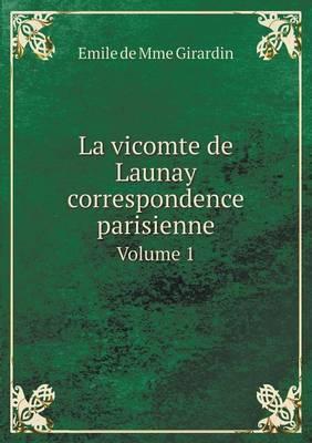 La Vicomte de Launay Correspondence Parisienne Volume 1