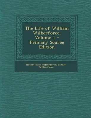 The Life of William Wilberforce, Volume 1 - Primary Source Edition