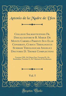 Collegii Salmanticensis Fr. Discalceatorum B. Mariæ De Monte Carmeli Parenti Suo Eliæ Conserati, Cursus Theologicus Summam Theologicam Angelici ... Fine; Tractatus IX., De Beatitudine; Tract