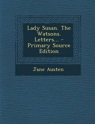 Lady Susan. the Watsons. Letters... - Primary Source Edition