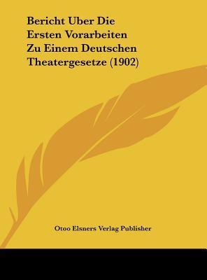 Bericht Uber Die Ersten Vorarbeiten Zu Einem Deutschen Theatergesetze (1902)