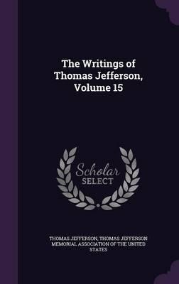 The Writings of Thomas Jefferson, Volume 15