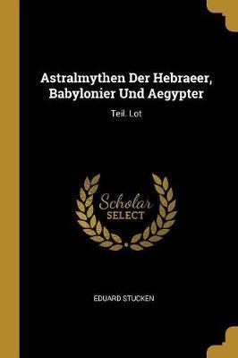 Astralmythen Der Hebraeer, Babylonier Und Aegypter