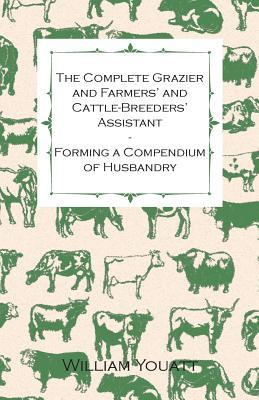 The Complete Grazier and Farmers' and Cattle-Breeders' Assistant - Forming a Compendium of Husbandry