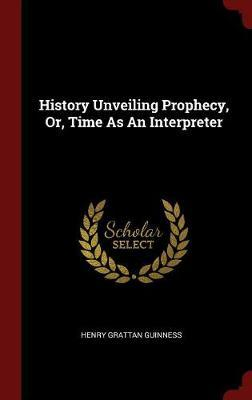 History Unveiling Prophecy, Or, Time as an Interpreter