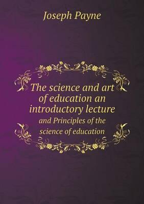 The Science and Art of Education an Introductory Lecture and Principles of the Science of Education