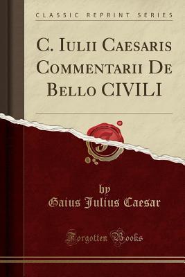 C. Iulii Caesaris Commentarii De Bello CIVILI (Classic Reprint)