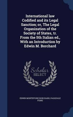International Law Codified and Its Legal Sanction; Or, the Legal Organization of the Society of States, Tr. from the 5th Italian Ed., with an Introduction by Edwin M. Borchard