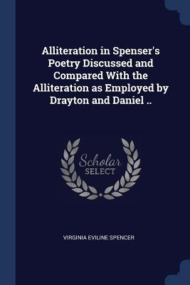 Alliteration in Spenser's Poetry Discussed and Compared with the Alliteration as Employed by Drayton and Daniel ..
