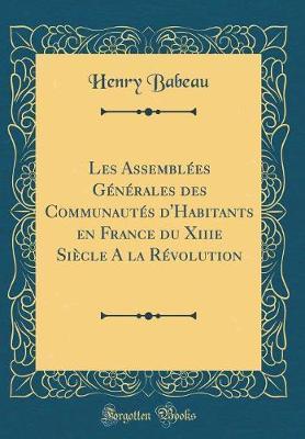 Les Assemblées Générales des Communautés d'Habitants en France du Xiiie Siècle A la Révolution (Classic Reprint)