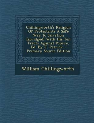 Chillingworth's Religion of Protestants a Safe Way to Salvation [Abridged] with His Ten Tracts Against Popery, Ed. by J. Patrick - Primary Source Edit