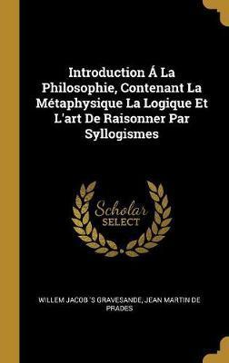 Introduction Á La Philosophie, Contenant La Métaphysique La Logique Et l'Art de Raisonner Par Syllogismes