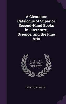 A Clearance Catalogue of Superior Second-Hand Books in Literature, Science, and the Fine Arts