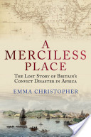 A Merciless Place : The Lost Story of Britain's Convict Disaster in Africa