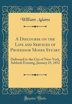 A Discourse on the Life and Services of Professor Moses Stuart