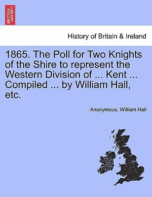 1865. The Poll for Two Knights of the Shire to represent the Western Division of ... Kent ... Compiled ... by William Hall, etc.