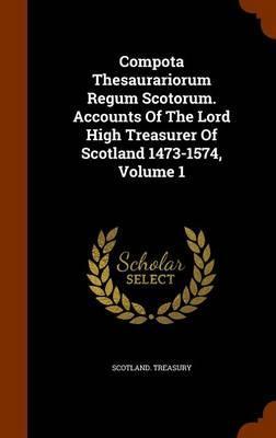 Compota Thesaurariorum Regum Scotorum. Accounts of the Lord High Treasurer of Scotland 1473-1574, Volume 1